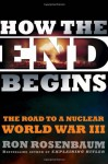 How The End Begins: The Road to a Nuclear World War III - Ron Rosenbaum