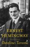 Dateline: Toronto - Ernest Hemingway