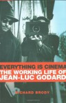 Everything Is Cinema: The Working Life of Jean-Luc Godard - Richard Brody