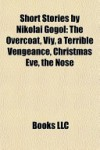 Short Stories by Nikolai Gogol: The Overcoat, Viy, a Terrible Vengeance, Christmas Eve, the Nose (Study Guide) - Books LLC