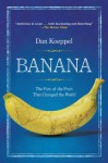 Banana: The Fate of the Fruit That Changed the World - Dan Koeppel