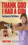 Thank God I Had a Gun: True Accounts of Self-Defense - Chris Bird
