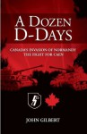 A Dozen D-Days: Canada's Invasion of Normandy, The Fight for Caen - John Gilbert