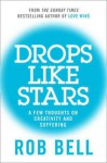 Drops Like Stars: A Few Thoughts on Creativity and Suffering. Rob Bell - Rob Bell