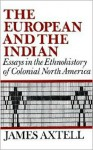 The European and the Indian: Essays in the Ethnohistory of Colonial North America - James Axtell