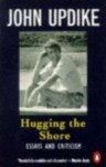 Hugging the Shore: Essays and Criticisms - John Updike