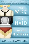 The Wife, the Maid, and the Mistress - Ariel Lawhon