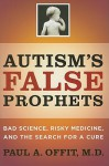 Autism's False Prophets: Bad Science, Risky Medicine, and the Search for a Cure - Paul A. Offit