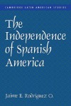 The Independence of Spanish America - Jaime E. Rodriguez, Alan Knight