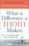 What a Difference a Mom Makes: The Indelible Imprint a Mom Leaves on Her Son's Life - Kevin Leman