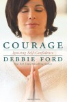 Courage: Overcoming Fear and Igniting Self-Confidence - Debbie Ford