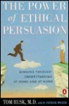 The Power of Ethical Persuasion: Winning Through Understanding at Work and at Home - Tom Rusk