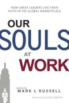 Our Souls at Work: How Great Leaders Live Their Faith in the Global Marketplace - Mark L. Russell, Dave Gibbons, Dennis Bakke, Ken Eldred, Scott Harrison, David W. Miller, John Tyson, Mo Anderson, Blake Mycoskie, Steve Reinemund