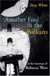 Another Fool in the Balkans: In the Footsteps of Rebecca West - Tony White