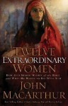 Twelve Extraordinary Women: How God Shaped Women of the Bible and What He Wants to Do with You - John F. MacArthur Jr., Greg Wheatley