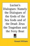 Lucian's Dialogues: Namely The Dialogues Of The Gods Of The Sea Gods And Of The Dead: Zeus The Tragedian And The Ferry Boat - Howard Williams