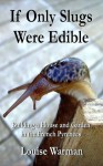 If Only Slugs Were Edible: Building a House and Garden in the French Pyrenees - Louise Warman