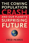 The Coming Population Crash: and Our Planet's Surprising Future - Fred Pearce