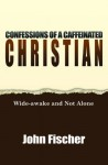 Confessions of a Caffeinated Christian: Wide Awake and Not Alone - John Fischer