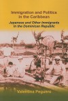 Immigration and Politics in the Caribbean: Japanese and Other Immigrants in the Dominican Republic - Valentina Peguero, Linda Crawford