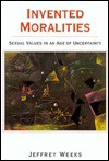 Invented Moralities: Sexual Values in an Age of Uncertainty - Jeffrey Weeks