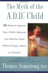 The Myth of the A.D.D. Child: 50 Ways Improve your Child's Behavior attn Span w/o Drugs Labels or Coercion - Thomas Armstrong