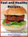 Fast and Healthy Recipes: So Easy Even a Bachelor Can Make Them! - Brad Johnson