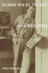 Dreaming with His Eyes Open: A Life of Diego Rivera - Patrick Marnham