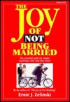 The Joy of Not Being Married: The Essential Guide for Singles (And Those Who Wish They Were) - Ernie J. Zelinski
