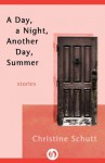 A Day, a Night, Another Day, Summer: Stories - Christine Schutt