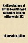 XVI Revelations of Divine Love Shewed to Mother Juliana of Norwich 1373 - Julian of Norwich