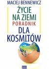 Życie na Ziemi. Poradnik dla kosmitów - Maciej Bennewicz