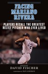 Facing Mariano Rivera: Players Recall the Greatest Relief Pitcher Who Ever Lived - David Fischer
