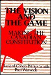 The Vision and the Game: Making the Canadian Constitution - Lenard J. Cohen, Patrick Smith, Paul Warwick