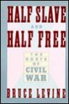 Half Slave and Half Free: The Roots of Civil War - Bruce Levine, Eric Foner