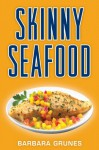 Skinny Seafood: Over One Hundred Delectable Low-Fat Recipes for Preparing Nature's Underwater... - Barbara Grunes