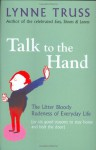Talk To The Hand: The Utter Bloody Rudeness Of Everyday Life (Or Six Good Reasons To Stay At Home And Bolt The Door) - Lynne Truss