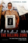 The Killing Zone: The United States Wages Cold War in Latin America - Stephen G. Rabe