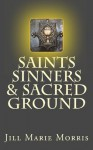 Saints Sinners & Sacred Ground - Jill Morris
