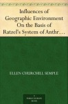 Influences of Geographic Environment On the Basis of Ratzel's System of Anthropo-Geography - Ellen Churchill Semple