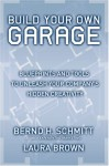 Build Your Own Garage: Blueprints and Tools to Unleash Your Company's Hidden Creativity - Bernd H. Schmitt, Laura Brown
