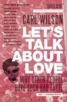 Let's Talk About Love: Why Other People Have Such Bad Taste - Carl Wilson