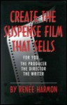 Create the Suspense Film That Sells: For You-The Producer-The Director-The Writer - Renee Harmon