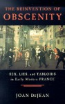 The Reinvention of Obscenity: Sex, Lies, and Tabloids in Early Modern France - Joan DeJean