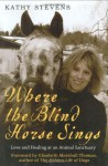 Where the Blind Horse Sings: Love and Healing at an Animal Sanctuary - Kathy Stevens
