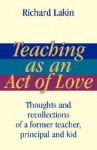 Teaching as an Act of Love: Thoughts and Recollections of a Former Teacher, Principal and Kid - Richard Lakin