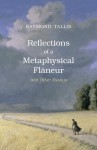 Reflections of a Metaphysical Flaneur and Other Essays - Raymond Tallis