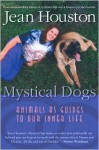 Mystical Dogs: Animals as Guides to Our Inner Life - Jean Houston