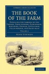 The Book of the Farm: Detailing the Labours of the Farmer, Farm-Steward, Ploughman, Shepherd, Hedger, Cattle-Man, Field-Worker, and Dairy-Maid - Henry Stephens