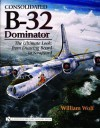 Consolidated B-32 Dominator: The Ultimate Look, from Drawing Board to Scrapyard - William B. Wolf
